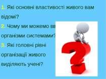 1. Які основні властивості живого вам відомі? 2. Чому ми можемо вважати живі ...