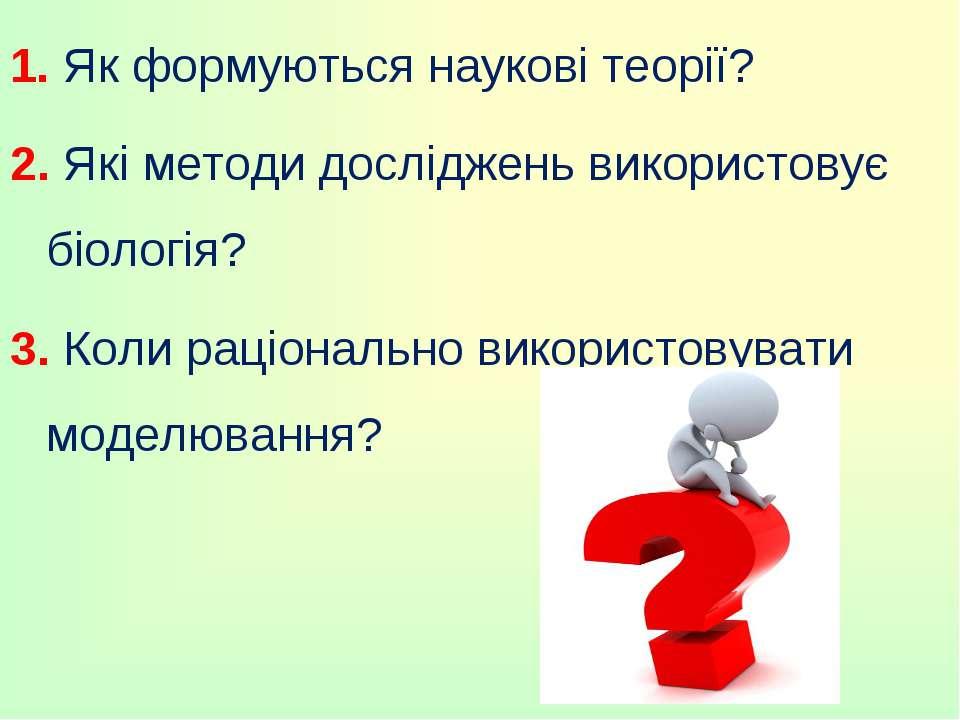 1. Як формуються наукові теорії? 2. Які методи досліджень використовує біолог...