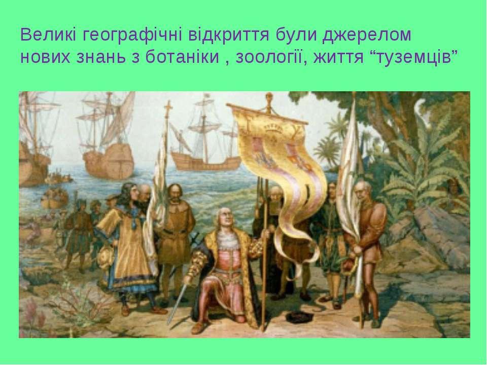 Великі географічні відкриття були джерелом нових знань з ботаніки , зоології,...