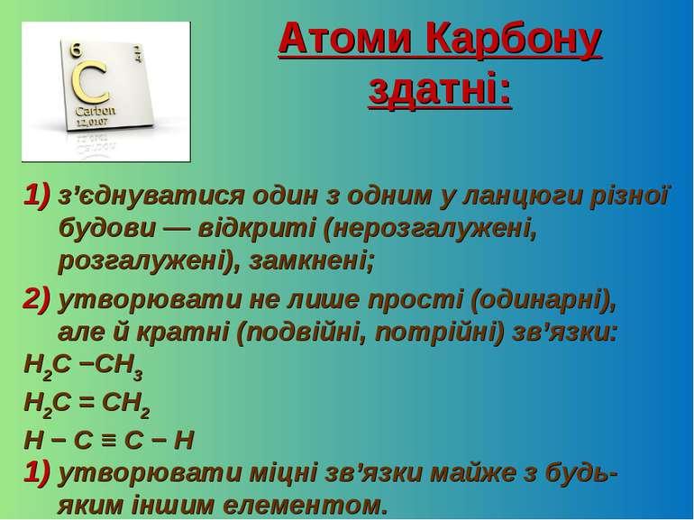 Атоми Карбону здатні: з'єднуватися один з одним у ланцюги різної будови — від...