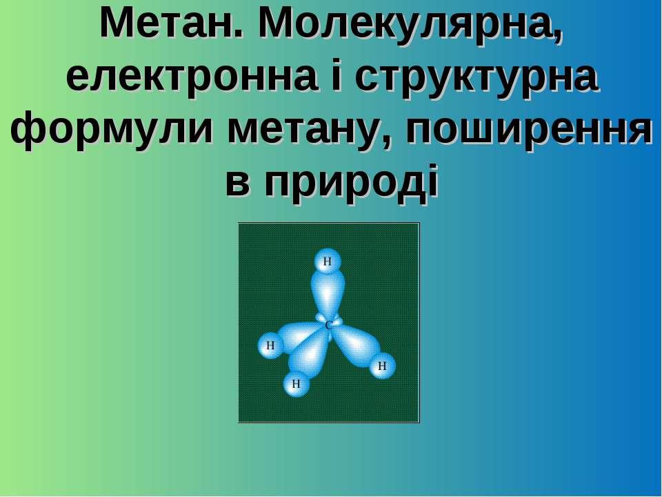 Метан. Молекулярна, електронна і структурна формули метану, поширення в природі