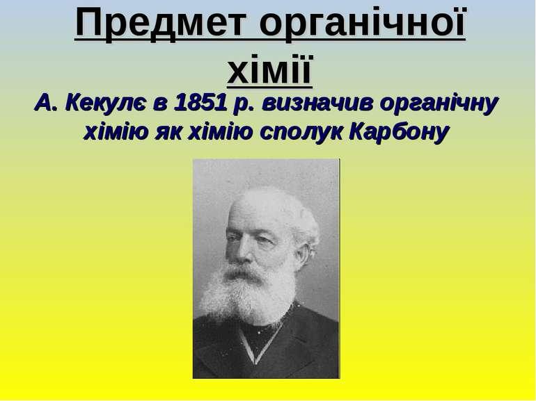 Предмет органічної хімії А. Кекулє в 1851 р. визначив органічну хімію як хімі...