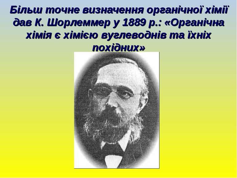 Більш точне визначення органічної хімії дав К. Шорлеммер у 1889 р.: «Органічн...