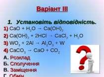 Варіант ІІІ Установіть відповідність. 1) CaO + H2O → Ca(OH)2 2) Ca(OH)2 + 2HC...