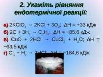 2. Укажіть рівняння ендотермічної реакції: а) 2KClO3 → 2KCl + 3O2; ∆H = +33 к...