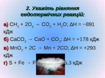 2. Укажіть рівняння ендотермічних реакцій: а) CH4 + 2O2 → CO2 + H2O; ∆H = −89...