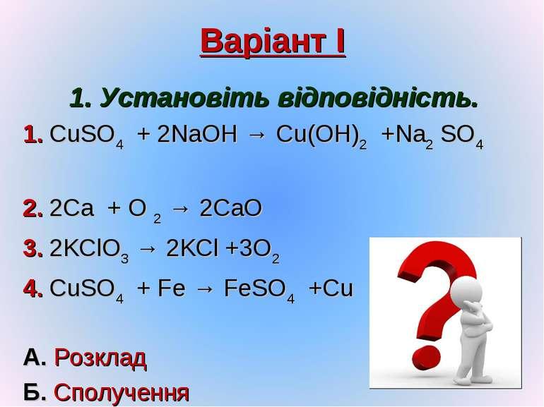 Варіант І 1. Установіть відповідність. 1. CuSO4 + 2NaOH → Cu(OH)2 +Na2 SO4 2....