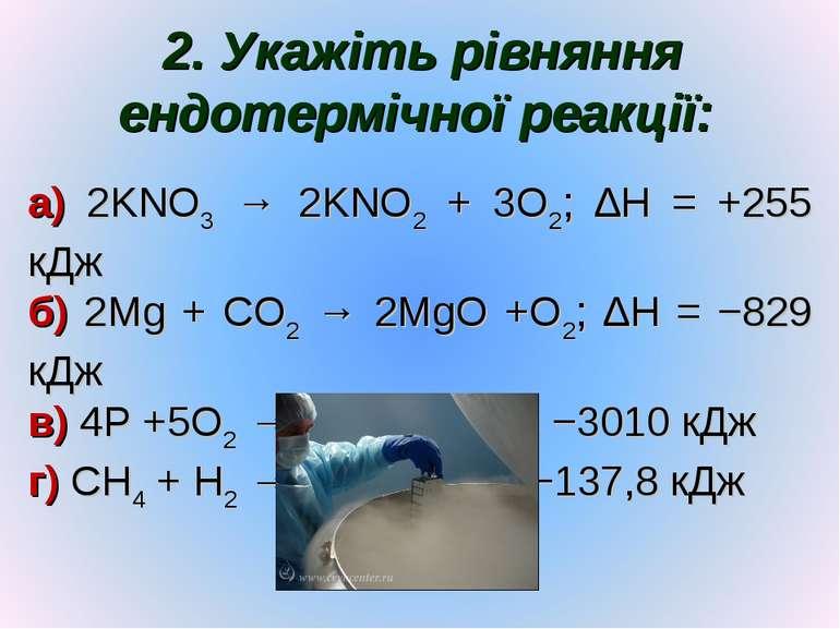 2. Укажіть рівняння ендотермічної реакції: а) 2KNO3 → 2KNO2 + 3O2; ∆H = +255 ...