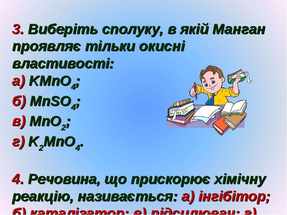 3. Виберіть сполуку, в якій Манган проявляє тільки окисні властивості: а) KMn...