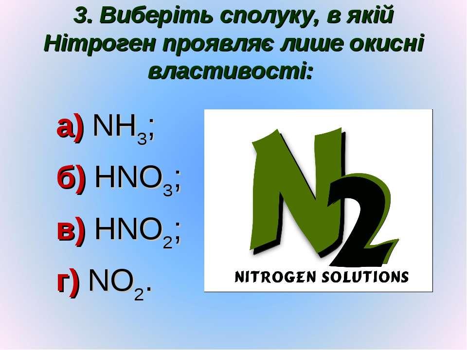 3. Виберіть сполуку, в якій Нітроген проявляє лише окисні властивості: а) NH3...