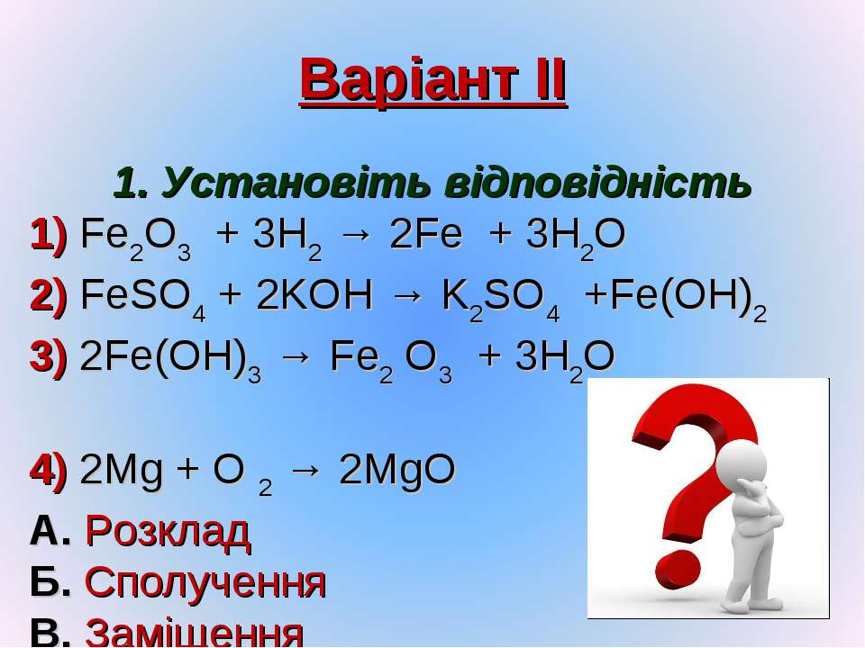 Варіант ІІ 1. Установіть відповідність 1) Fe2O3 + 3H2 → 2Fe + 3H2O 2) FeSO4 +...