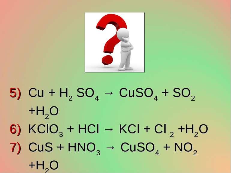Cu + H2 SO4 → CuSO4 + SO2 +H2O KClO3 + HCl → KCl + Cl 2 +H2O CuS + HNO3 → CuS...