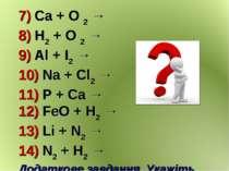 7) Ca + O 2 → 8) H2 + O 2 → 9) Al + I2 → 10) Na + Cl2 → 11) P + Ca → 12) FeO ...