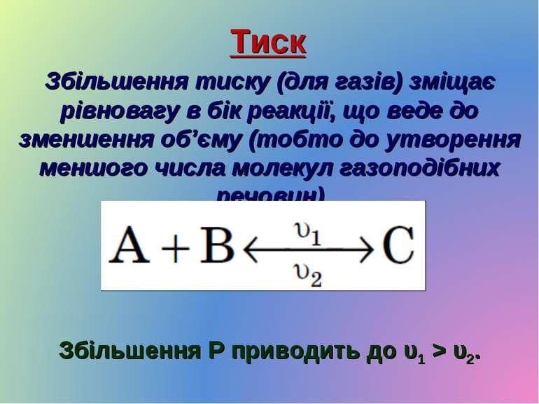 Тиск Збільшення тиску (для газів) зміщає рівновагу в бік реакції, що веде до ...
