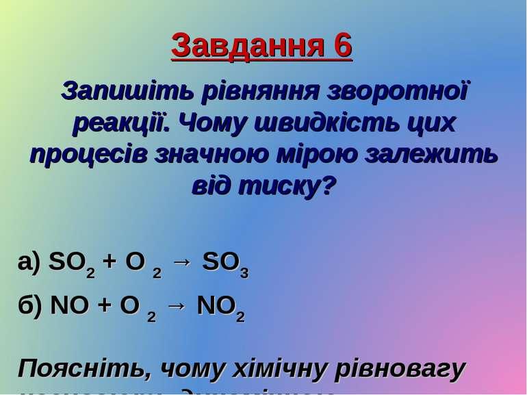 Завдання 6 Запишіть рівняння зворотної реакції. Чому швидкість цих процесів з...