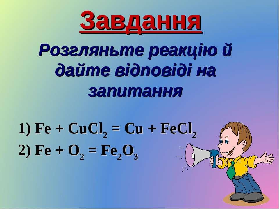 Завдання Розгляньте реакцію й дайте відповіді на запитання 1) Fe + CuCl2 = Cu...