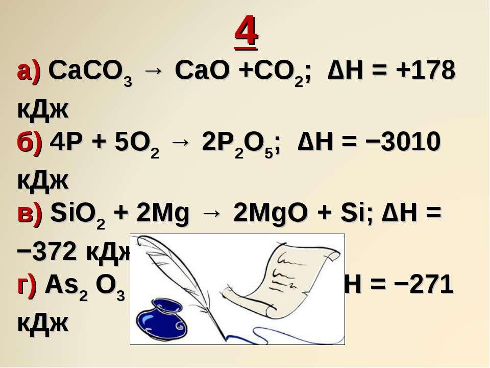 4 а) CaCO3 → CaO +CO2; ∆H = +178 кДж б) 4P + 5O2 → 2P2O5; ∆H = −3010 кДж в) S...