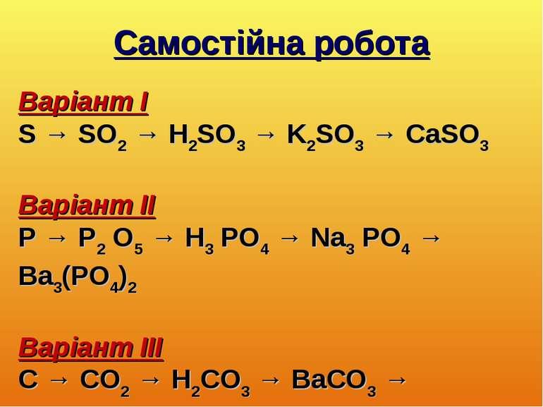 Самостійна робота Варіант І S → SO2 → H2SO3 → K2SO3 → CaSO3 Варіант ІІ P → P2...