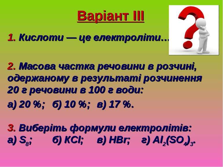 Варіант ІІІ 1. Кислоти — це електроліти… 2. Масова частка речовини в розчині,...
