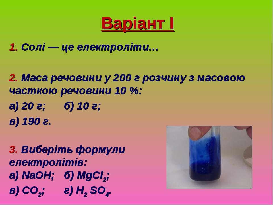 Варіант І 1. Солі — це електроліти… 2. Маса речовини у 200 г розчину з масово...