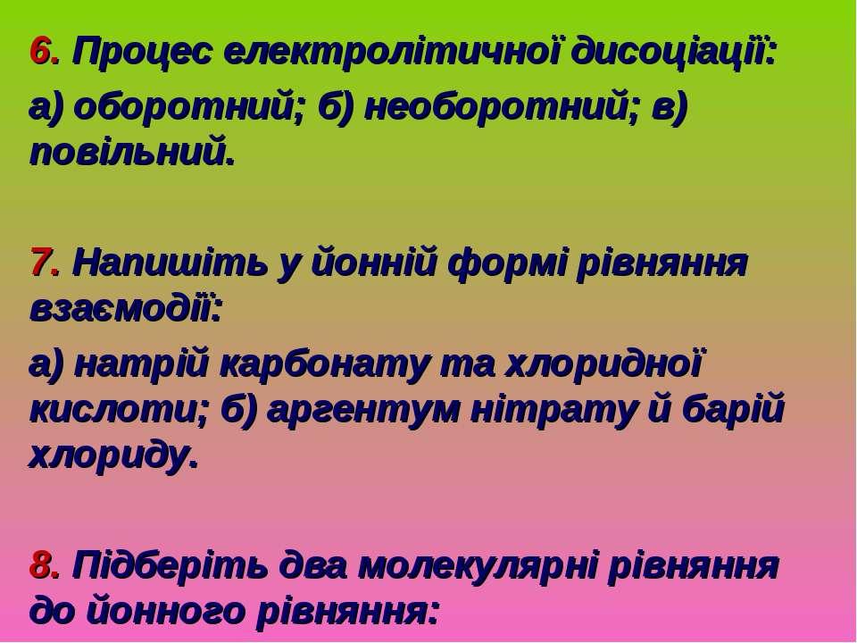 6. Процес електролітичної дисоціації: а) оборотний; б) необоротний; в) повіль...