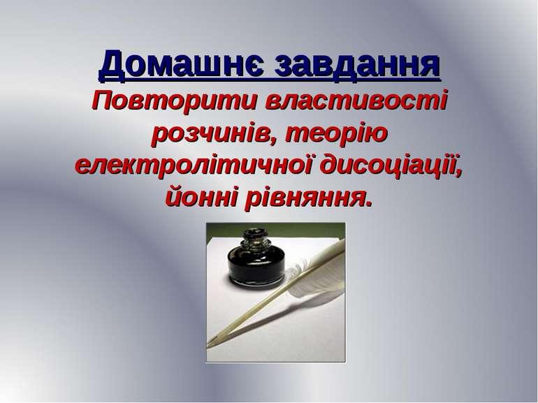 Домашнє завдання Повторити властивості розчинів, теорію електролітичної дисоц...