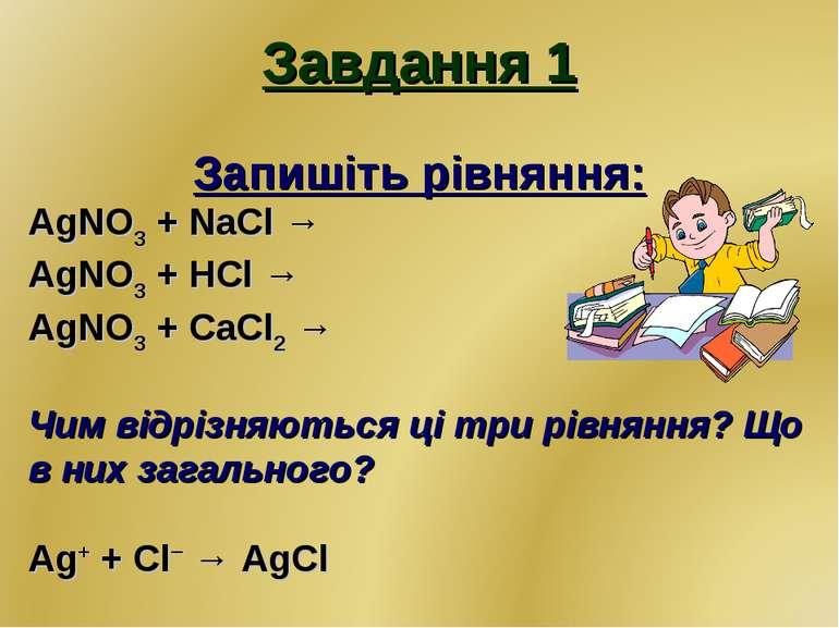 Завдання 1 Запишіть рівняння: AgNO3 + NaCl → AgNO3 + HCl → AgNO3 + CaCl2 → Чи...