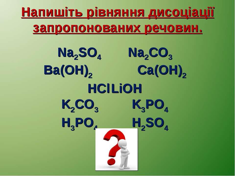 Напишіть рівняння дисоціації запропонованих речовин. Na2SO4 Na2CO3 Ba(OH)2 Ca...