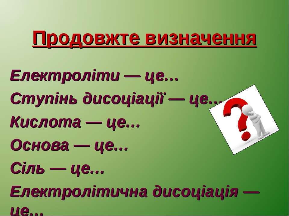 Продовжте визначення Електроліти — це… Ступінь дисоціації — це… Кислота — це…...