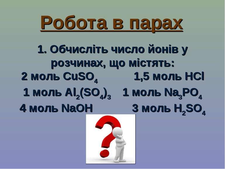 Робота в парах 1. Обчисліть число йонів у розчинах, що містять: 2 моль CuSO4 ...