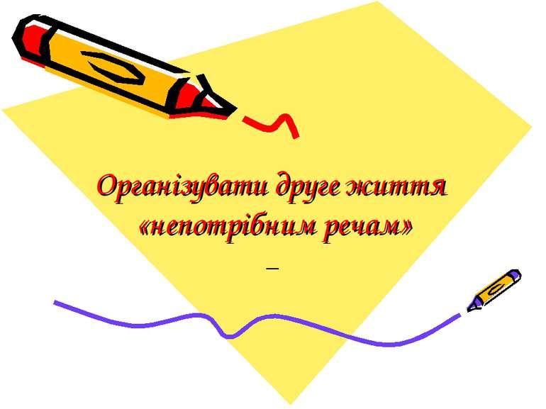 Організувати друге життя «непотрібним речам» _