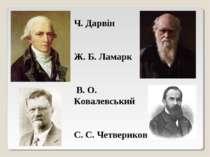 Ч. Дарвін Ж. Б. Ламарк В. О. Ковалевський С. С. Четвериков
