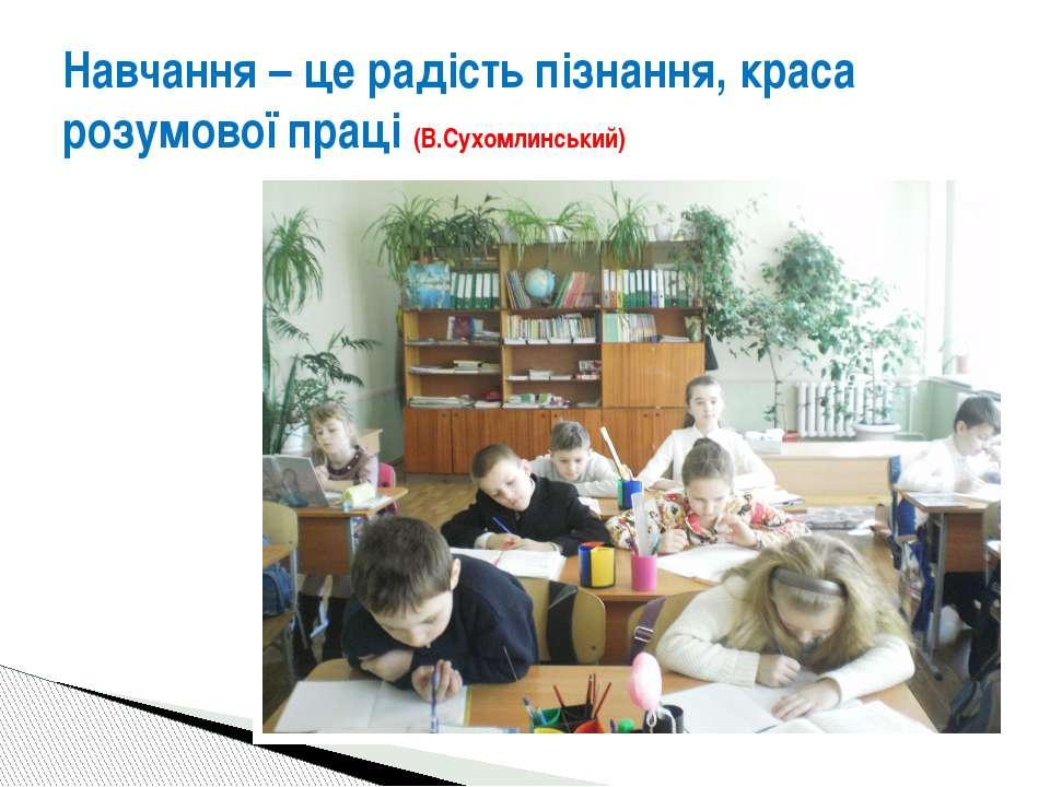 Навчання – це радість пізнання, краса розумової праці (В.Сухомлинський)