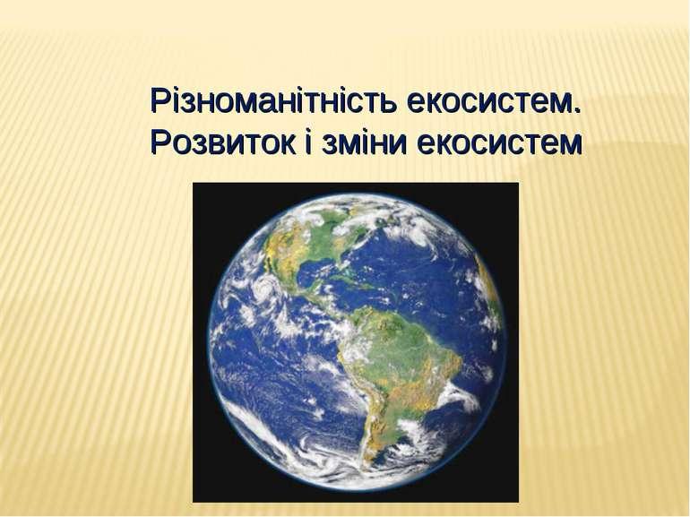 Різноманітність екосистем. Розвиток і зміни екосистем