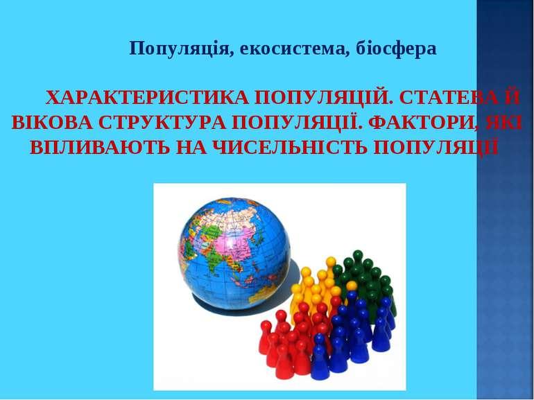 Популяція, екосистема, біосфера ХАРАКТЕРИСТИКА ПОПУЛЯЦІЙ. СТАТЕВА Й ВІКОВА СТ...