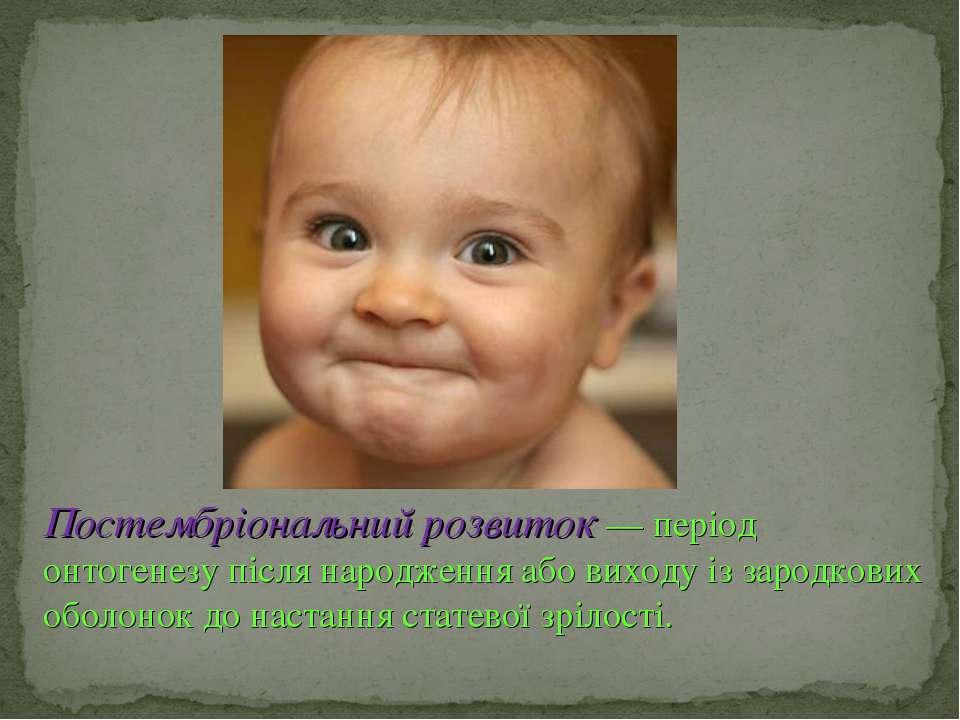 Постембріональний розвиток — період онтогенезу після народження або виходу із...