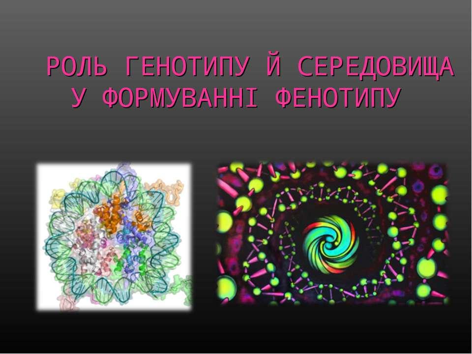 РОЛЬ ГЕНОТИПУ Й СЕРЕДОВИЩА У ФОРМУВАННІ ФЕНОТИПУ