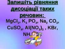 Запишіть рівняння дисоціації таких речовин: MgCl2, K3 PO4, Na2 CO3, CuSO4, Al...