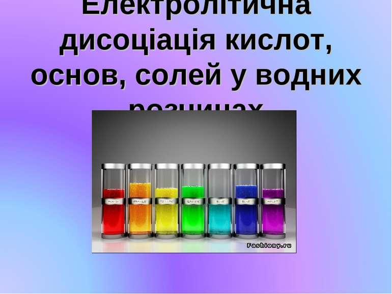 Електролітична дисоціація кислот, основ, солей у водних розчинах