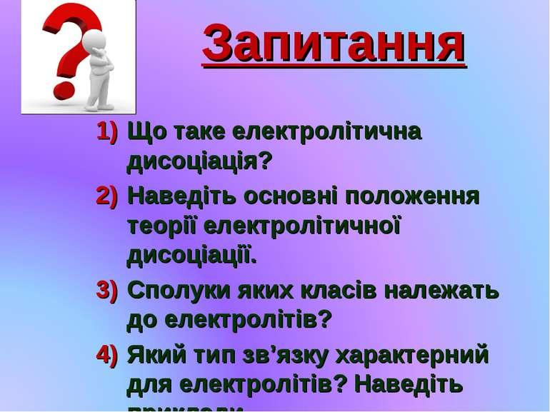 Запитання Що таке електролітична дисоціація? Наведіть основні положення теорі...