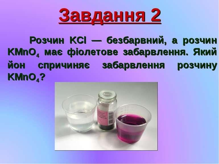 Завдання 2 Розчин KCl — безбарвний, а розчин KMnO4 має фіолетове забарвлення....