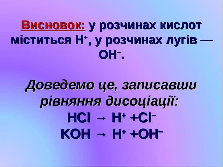 Висновок: у розчинах кислот міститься H+, у розчинах лугів — OH−. Доведемо це...