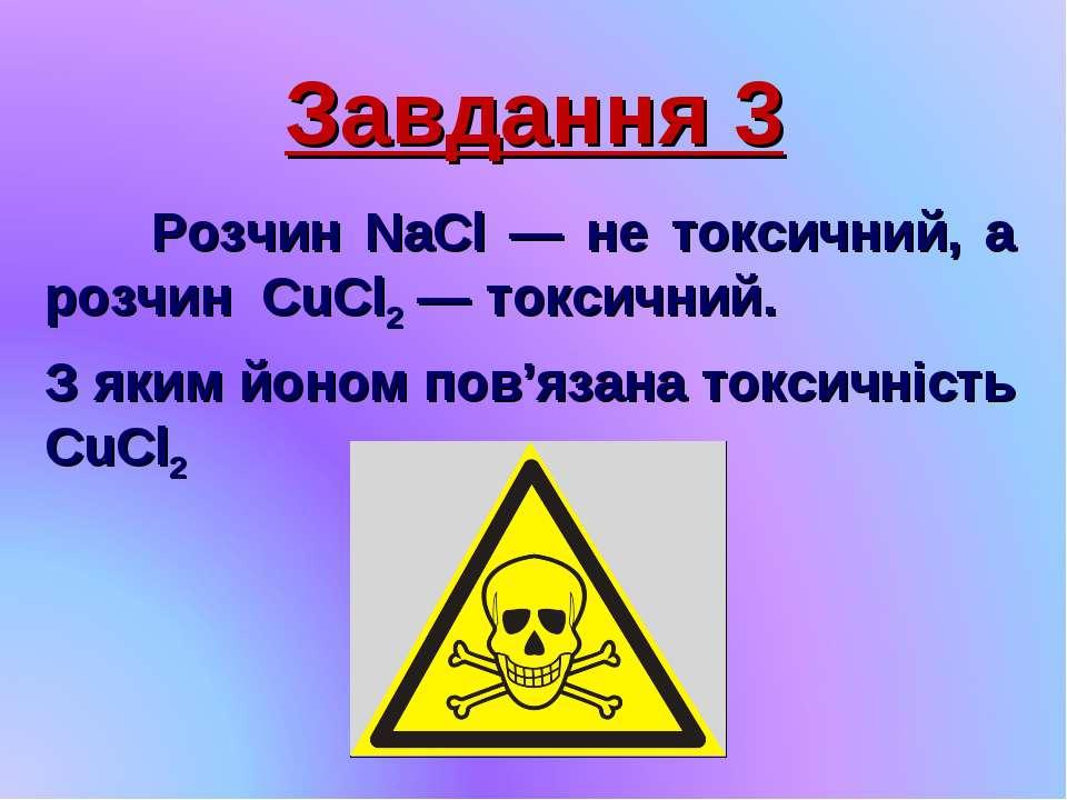 Завдання 3 Розчин NaCl — не токсичний, а розчин CuCl2 — токсичний. З яким йон...