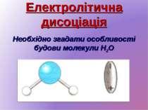 Електролітична дисоціація Необхідно згадати особливості будови молекули H2O