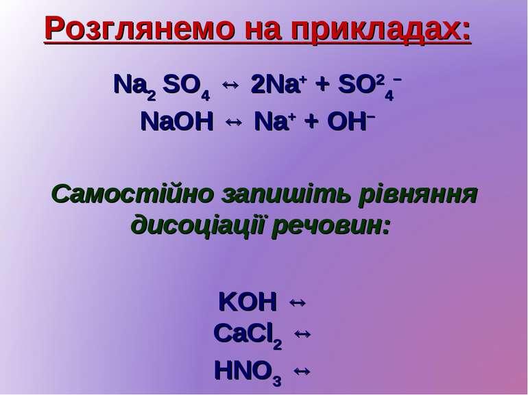 Розглянемо на прикладах: Na2 SO4 ↔ 2Na+ + SO24− NaOH ↔ Na+ + OH− Самостійно з...