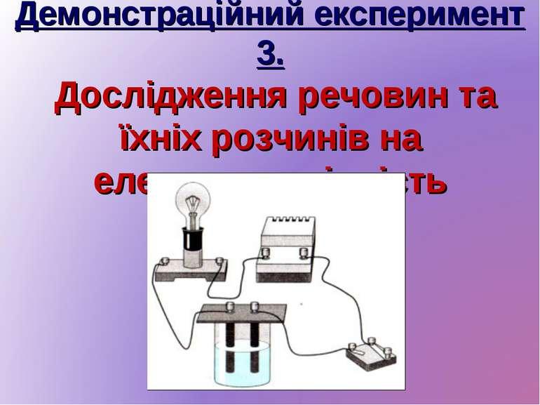 Демонстраційний експеримент 3. Дослідження речовин та їхніх розчинів на елект...