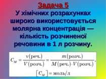 Задача 5 У хімічних розрахунках широко використовується молярна концентрація ...