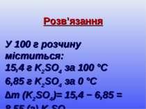 Розв'язання У 100 г розчину міститься: 15,4 г K2SO4 за 100 °С 6,85 г K2SO4 за...