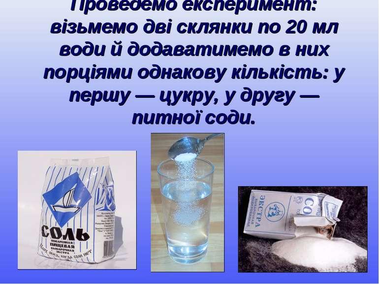 Проведемо експеримент: візьмемо дві склянки по 20 мл води й додаватимемо в ни...