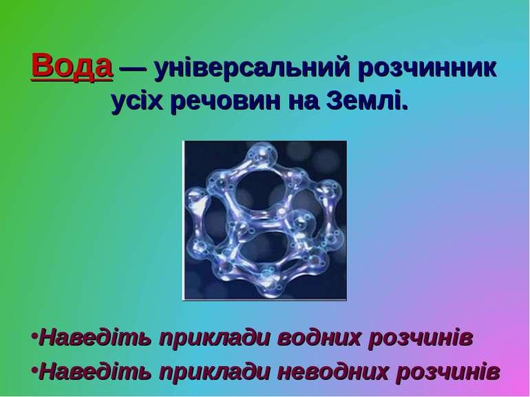 Вода — універсальний розчинник усіх речовин на Землі. Наведіть приклади водни...